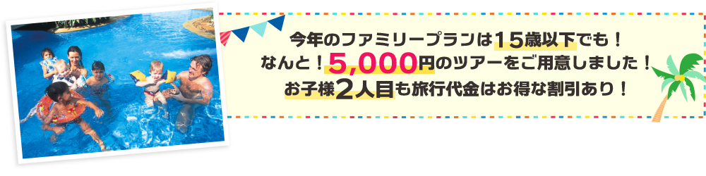 今年のファミリープランは15歳以下でも!なんと!5,000円のツアーをご用意しました!お子様2人目も旅行代金はお得な割引あり!